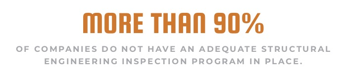 MORE THAN 90% OF COMPANIES DO NOT HAVE AN ADEQUATE STRUCTURAL ENGINEERING INSPECTION PROGRAM IN PLACE.